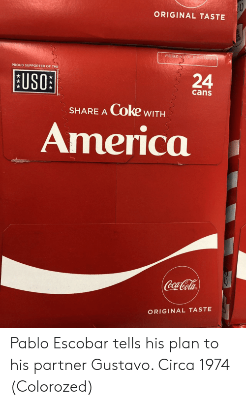 America, Pablo Escobar, and Proud: ORIGINAL TASTE  PROUD SUPPORTER OF THE  [11801  BUSO  24  cans  SHARE A Coke wITH  America  ela  ORIGINAL TASTE Pablo Escobar tells his plan to his partner Gustavo. Circa 1974 (Colorozed)