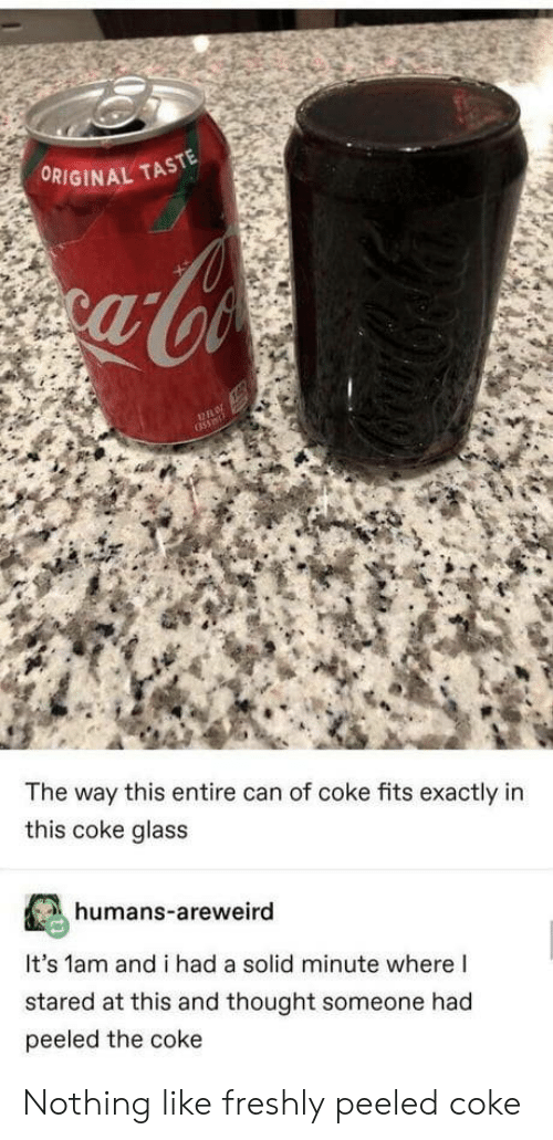 Thought, Coke, and Glass: ORIGINAL TASTE  The way this entire can of coke fits exactly in  this coke glass  humans-areweird  It's 1am and i had a solid minute where I  stared at this and thought someone had  peeled the coke Nothing like freshly peeled coke