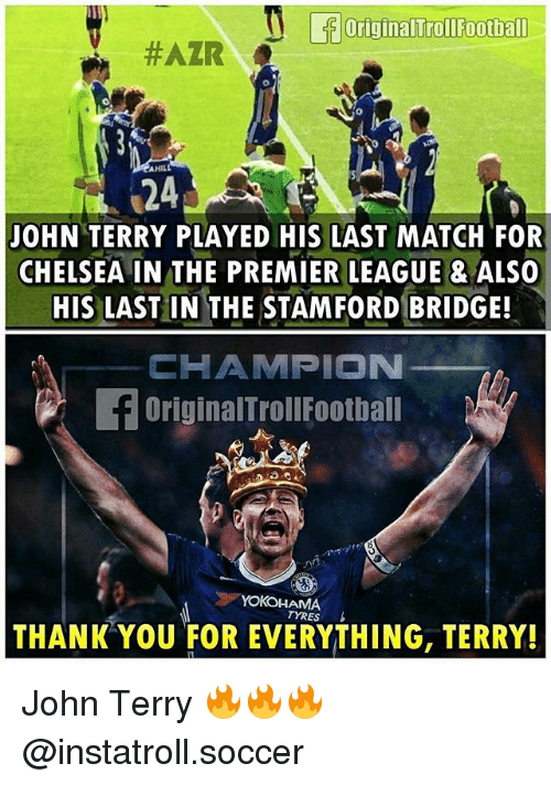 John Terry: OriginalTroll Football  #AZIR  AHILL  24  JOHN TERRY PLAYED HIS LAST MATCH FOR  CHELSEA IN THE PREMIER LEAGUE ALSO  HIS LAST IN THE STAMFORD BRIDGE!  CHAMPION  OriginalTrollFootball  TYRES  THANK YOU FOR EVERYTHING, TERRY! John Terry 🔥🔥🔥 @instatroll.soccer