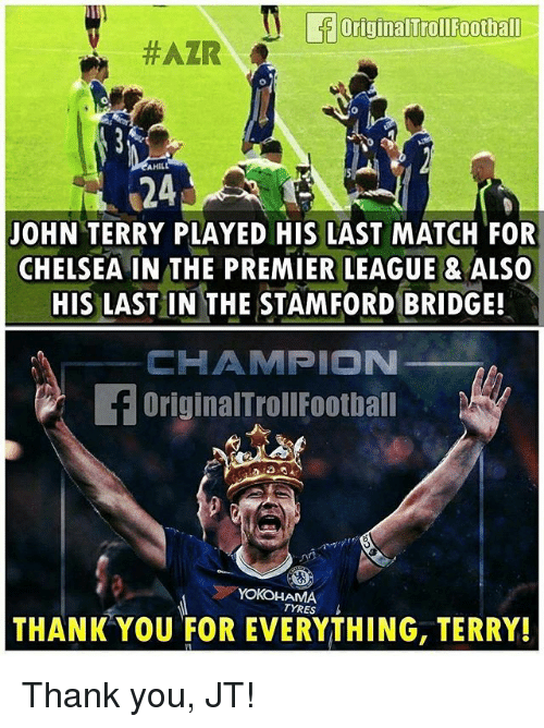 John Terry: OriginalTroll Football  #AZIR  AHILL  JOHN TERRY PLAYED HIS LAST MATCH FOR  CHELSEA IN THE PREMIER LEAGUE & ALSO  HIS LAST IN THE STAMFORD BRIDGE!  HAMPION  OriginalTrollFootball  AMA  TYRES  THANK YOU FOR EVERYTHING, TERRY! Thank you, JT!