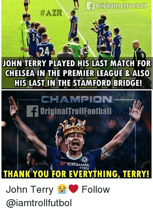 John Terry: originalTrollFootball  #AZR  AHILL  24  JOHN TERRY PLAYED HIS LAST MATCH FOR  CHELSEA IN THE PREMIER LEAGUE ALSO  HIS LAST IN THE STAMFORD BRIDGE!  CHAMPION  f OriginalTroll Football  YOKOHAMA  TYRES  THANK YOU FOR EVERYTHING, TERRY! John Terry 😭❤️ Follow @iamtrollfutbol