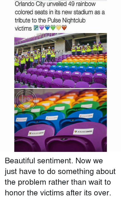 Tribution: Orlando City unveiled 49 rainbow  colored seats in its new stadium as a  tribute to the Pulse Nightclub  victims  NBO Beautiful sentiment. Now we just have to do something about the problem rather than wait to honor the victims after its over.