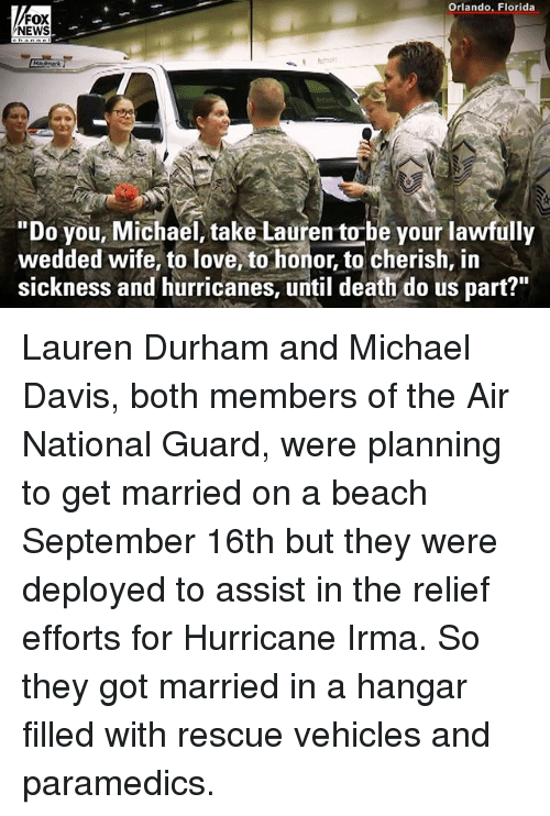 "aires: Orlando, Florida  FOX  NEWS  ""Do you, Michael, take Lauren to-be your lawfully  wedded wife, to love, to honor, to cherish, in  sickness and hurricanes, until death do us part?"" Lauren Durham and Michael Davis, both members of the Air National Guard, were planning to get married on a beach September 16th but they were deployed to assist in the relief efforts for Hurricane Irma. So they got married in a hangar filled with rescue vehicles and paramedics."