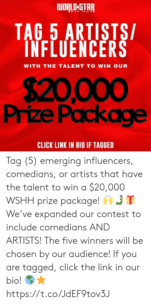 wshh: oRle-STAR  HIP H OP  TAG 5 ARTISTS/  INFLUENCERS  WITH THE TALENT TO WIN OUR  $20,000  Prize Packag  CLICK LINK IN BIO IF TAGGED Tag (5) emerging influencers, comedians, or artists that have the talent to win a $20,000 WSHH prize package! 🙌🤳🎁 We've expanded our contest to include comedians AND ARTISTS! The five winners will be chosen by our audience! If you are tagged, click the link in our bio! 🌎⭐️ https://t.co/JdEF9tov3J