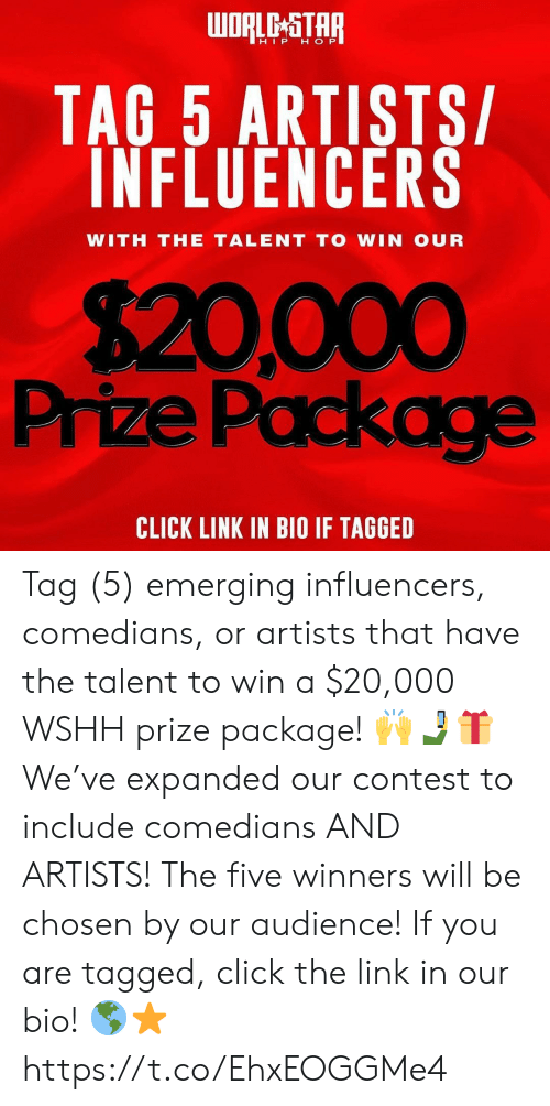 wshh: oRLe-STAR  HIP H OP  TAG 5 ARTISTS/  INFLUENCERS  WITH THE TALENT TO WIN OUR  $20,000  Prize Package  CLICK LINK IN BIO IF TAGGED Tag (5) emerging influencers, comedians, or artists that have the talent to win a $20,000 WSHH prize package! 🙌🤳🎁 We've expanded our contest to include comedians AND ARTISTS! The five winners will be chosen by our audience! If you are tagged, click the link in our bio! 🌎⭐️ https://t.co/EhxEOGGMe4