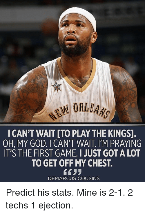 ejection: ORLEANS  I CAN'T WAIT [TO PLAY THE KINGS]  OH, MY GOD. I CAN'T WAIT. I'M PRAYING  IT'S THE FIRST GAME. I JUST GOT A LOT  TO GET OFF MY CHEST.  6633  DEMARCUS COUSINS Predict his stats. Mine is 2-1. 2 techs 1 ejection.