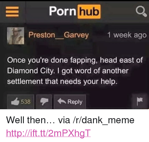 """fapping: orn hub  Preston Garvey  1 week ago  Once you're done fapping, head east of  Diamond City. I got word of another  settlement that needs your help.  538Reply <p>Well then&hellip; via /r/dank_meme <a href=""""http://ift.tt/2mPXhgT"""">http://ift.tt/2mPXhgT</a></p>"""