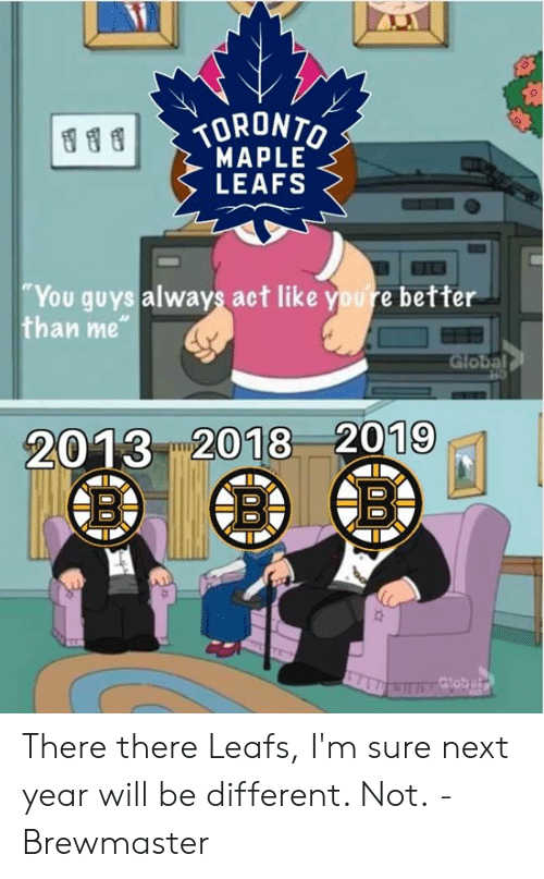 """Hockey, Act, and Next: ORONT  MAPLE  LEAFS  You guys always act like youre better  than me""""  2013 2018 2019 There there Leafs, I'm sure next year will be different. Not.  -Brewmaster"""