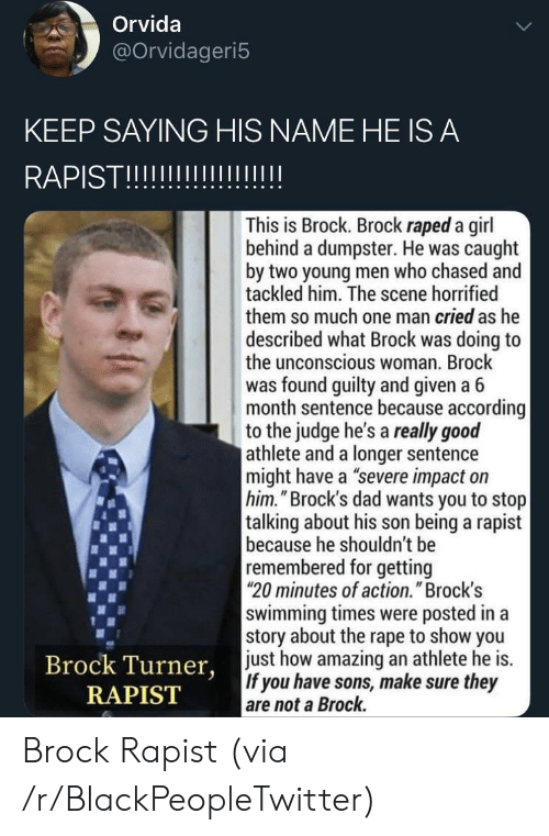 "Blackpeopletwitter, Dad, and Brock: Orvida  @Orvidageri5  KEEP SAYING HIS NAME HE IS A  RAPISTII  This is Brock. Brock raped a girl  behind a dumpster. He was caught  by two young men who chased and  tackled him. The scene horrified  them so much one man cried as he  described what Brock was doing to  the unconscious woman. Brock  was found guilty and given a 6  month sentence because according  to the judge he's a really good  athlete and a longer sentence  might have a ""severe impact on  him.""Brock's dad wants you to stop  talking about his son being a rapist  because he shouldn't be  remembered for getting  20 minutes of action."" Brock's  swimming times were posted in a  story about the rape to show you  just how amazing an athlete he is.  If you have sons, make sure they  are not a Brock.  Brock Turner,  RAPIST Brock Rapist (via /r/BlackPeopleTwitter)"