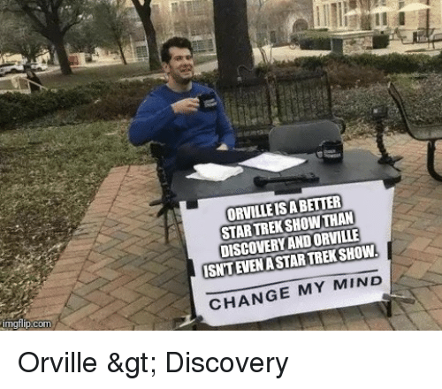 Star Trek: ORVILLE IS A BETTER  STARTREK SHOWTHAN  DISCOVERY AND ORVILLE  ISNTEVENA STAR TREK SHOW  CHANGE MY MIND Orville > Discovery