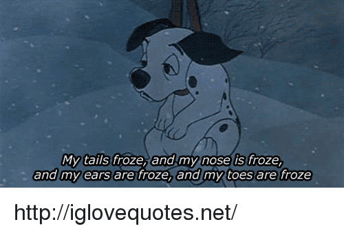 tails: os  My tails froze, and my nose is froze,  and my ears are froze, and my toes are froze http://iglovequotes.net/