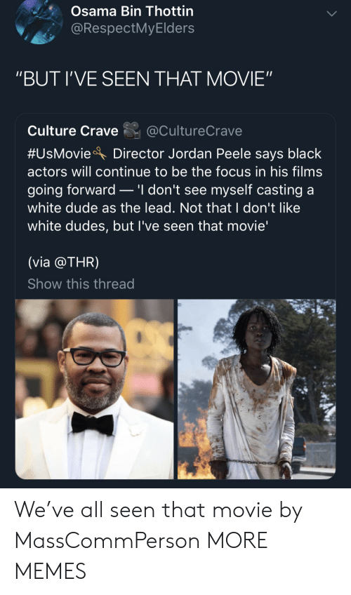 "Dank, Dude, and Jordan Peele: Osama Bin Thottin  @RespectMyElders  ""BUT I'VE SEEN THAT MOVIE""  Culture Crave@CultureCrave  #UsMovieA Director Jordan Peele says black  actors will continue to be the focus in his films  going forward _ 'I don't see myself casting a  white dude as the lead. Not that I don't like  white dudes, but l've seen that movie'  (via @THR)  Show this thread We've all seen that movie by MassCommPerson MORE MEMES"