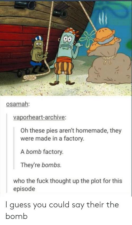 I Guess You Could Say: osamah:  vaporheart-archive:  Oh these pies aren't homemade, they  were made in a factory.  A bomb factory.  They're bombs.  who the fuck thought up the plot for this  episode I guess you could say their the bomb