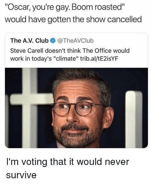 "Club, Memes, and Steve Carell: ""Oscar, you're gay.Boom roasted""  would have gotten the show cancelled  The A.V. Club@TheAVClub  Steve Carell doesn't think The Office would  work in today's ""climate"" trib.al/tE2isYF I'm voting that it would never survive"