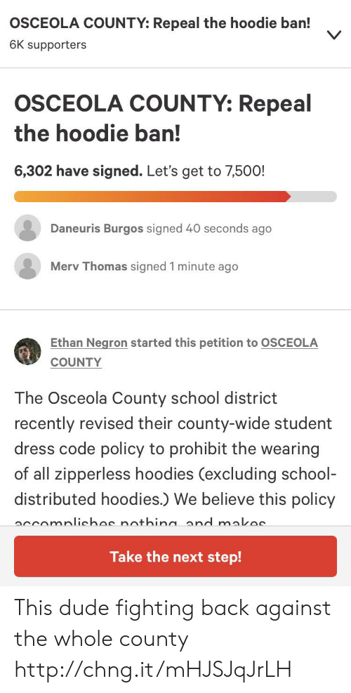 Dude, School, and Dress: OSCEOLA COUNTY: Repeal the hoodie ban!  6K supporters  OSCEOLA COUNTY: Repeal  the hoodie ban!  6,302 have signed. Let's get to 7,500!  Daneuris Burgos signed 40 seconds ago  Merv Thomas signed 1 minute ago  Ethan Negron started this petition to OSCEOLA  COUNTY  The Osceola County school district  recently revised their county-wide student  dress code policy to prohibit the wearing  of all zipperless hoodies (excluding school-  distributed hoodies.) We believe this policy  accomplichos nothina and makos  Take the next step! This dude fighting back against the whole county http://chng.it/mHJSJqJrLH