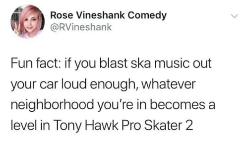 Funny, Music, and Tony Hawk: ose Vineshank Come  @RVineshank  Fun fact: if you blast ska music out  your car loud enough, whatever  neighborhood you're in becomes a  level in Tony Hawk Pro Skater 2