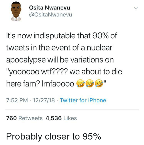 "the event: Osita Nwanevu  @ositaNwanevu  It's now indisputable that 90% of  tweets in the event of a nuclear  apocalypse will be variations on  ""yooooo0 wtf???? we about to die  here fam? Imfaooo0  7:52 PM 12/27/18 Twitter for iPhone  760 Retweets 4,536 Likes Probably closer to 95%"