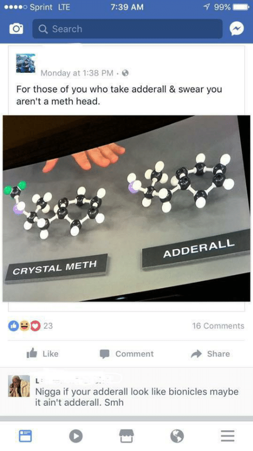 SMH: oSprint LTE  99%  7:39 AM  Search  Monday at 1:38 PM  For those of you who take adderall & swear you  aren't a meth head  ADDERALL  CRYSTAL METH  OUO 23  16 Comments  Like  Comment  Share  L  Nigga if your adderall look like bionicles maybe  it ain't adderall. Smh  II