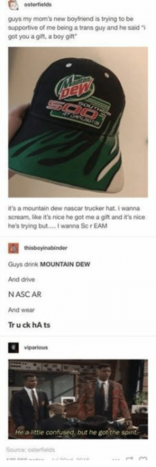 trucker: osterfields  guys my mom's new boyfriend is trying to be  supportive of me being a trans guy and he said i  got you a gift, a boy gift  it's a mountain dew nascar trucker hat. i wanna  scream, like it's nice he got me a gift and it's nice  he's trying but... I wanna Sc r EAM  Guys drink MOUNTAIN DEW  And drive  NASCAR  And wear  Tr u ck hA ts  viparious  He a little confused, but he got the spint  Source; osterflelds