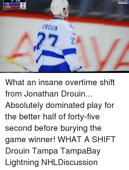 Memes, The Game, and Game: OT 2:33  TB  CO What an insane overtime shift from Jonathan Drouin... Absolutely dominated play for the better half of forty-five second before burying the game winner! WHAT A SHIFT Drouin Tampa TampaBay Lightning NHLDiscussion