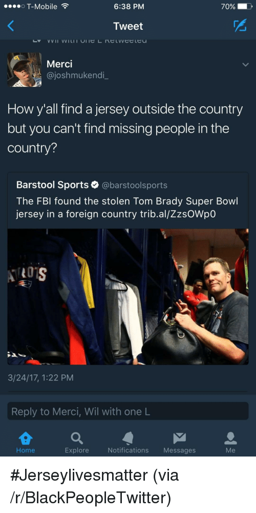 merci: OT-Mobile  6:38 PM  70% D  Tweet  Merci  @joshmukendi  How y'all find a jersey outside the country  but you can't find missing people in the  country?  Barstool Sports @barstoolsports  The FBl found the stolen Tom Brady Super Bowl  jersey in a foreign country trib.al/ZzsOWpO  3/24/17, 1:22 PM  Reply to Merci, Wil with one L  Home  Explore  Notifications Messages  Me <p>#Jerseylivesmatter (via /r/BlackPeopleTwitter)</p>
