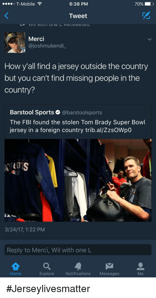 merci: OT-Mobile  6:38 PM  70% D  Tweet  Merci  @joshmukendi  How y'all find a jersey outside the country  but you can't find missing people in the  country?  Barstool Sports @barstoolsports  The FBl found the stolen Tom Brady Super Bowl  jersey in a foreign country trib.al/ZzsOWpO  3/24/17, 1:22 PM  Reply to Merci, Wil with one L  Home  Explore  Notifications Messages  Me #Jerseylivesmatter