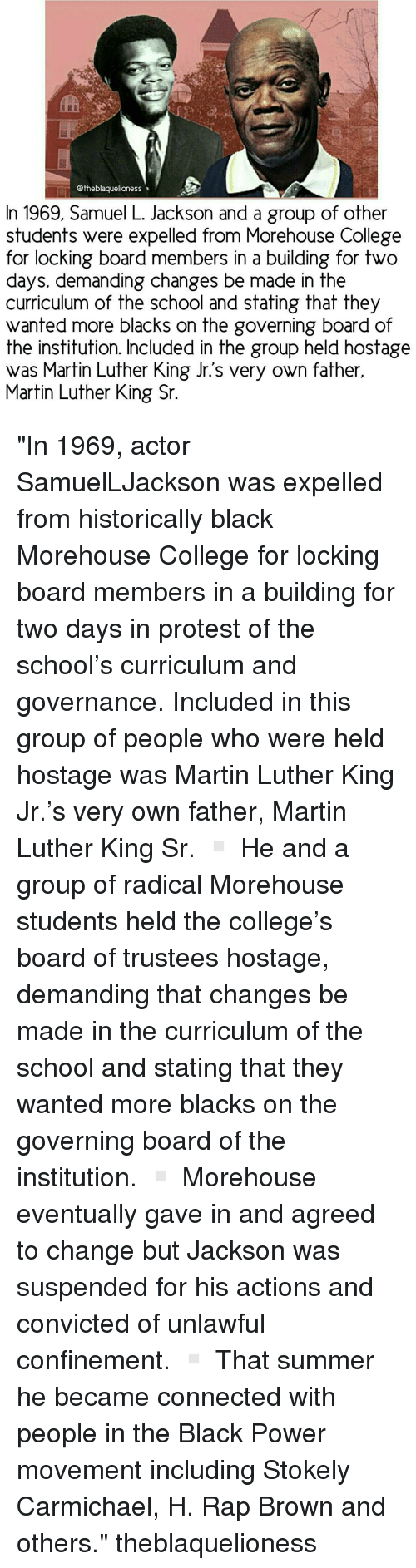"""the institute: Otheblaquelioness  In 1969, Samuel L. Jackson and a group of other  students were expelled from Morehouse College  for locking board members in a building for two  days, demanding changes be made in the  curriculum of the school and stating that they  wanted more blacks on the governing board of  the institution. Included in the group held hostage  was Martin Luther King Jr.s very own father,  Martin Luther King Sr. """"In 1969, actor SamuelLJackson was expelled from historically black Morehouse College for locking board members in a building for two days in protest of the school's curriculum and governance. Included in this group of people who were held hostage was Martin Luther King Jr.'s very own father, Martin Luther King Sr. ▫ He and a group of radical Morehouse students held the college's board of trustees hostage, demanding that changes be made in the curriculum of the school and stating that they wanted more blacks on the governing board of the institution. ▫ Morehouse eventually gave in and agreed to change but Jackson was suspended for his actions and convicted of unlawful confinement. ▫ That summer he became connected with people in the Black Power movement including Stokely Carmichael, H. Rap Brown and others."""" theblaquelioness"""
