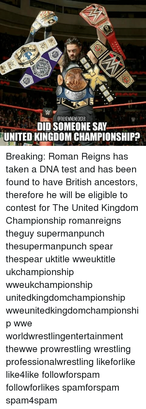 Roman Reigns: OTHENEWMEMEORDER  DID SOMEONE SAY  UNITED KINGDOM CHAMPIONSHIP Breaking: Roman Reigns has taken a DNA test and has been found to have British ancestors, therefore he will be eligible to contest for The United Kingdom Championship romanreigns theguy supermanpunch thesupermanpunch spear thespear uktitle wweuktitle ukchampionship wweukchampionship unitedkingdomchampionship wweunitedkingdomchampionship wwe worldwrestlingentertainment thewwe prowrestling wrestling professionalwrestling likeforlike like4like followforspam followforlikes spamforspam spam4spam