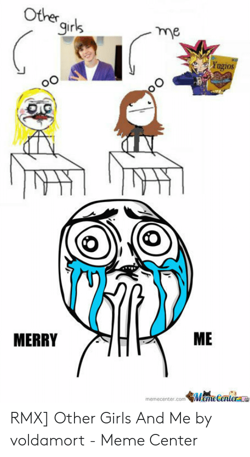 Girls, Meme, and Com: Other  9irls  me  ME  MERRY  memecenter.com Mame Centerae RMX] Other Girls And Me by voldamort - Meme Center