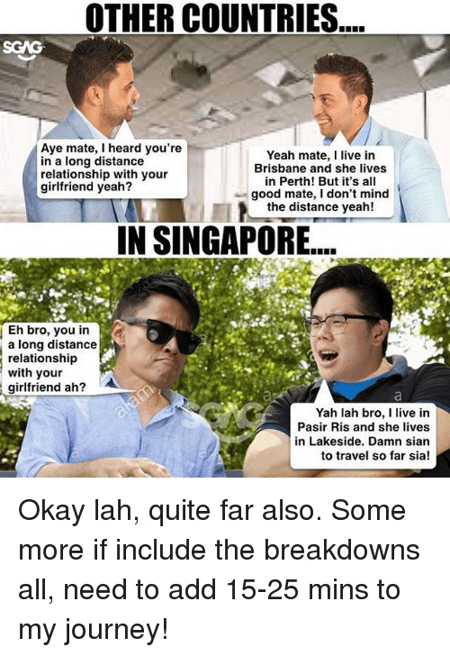 brisbane: OTHER COUNTRIES  mate, I heard you're  in a long distance  with your  girlfriend yeah?  Eh bro, you in  a long distance  relationship  with your  girlfriend ah?  A  Yeah mate, I live in  Brisbane and she lives  in Perth! But it's all  good mate, l don't mind  the distance yeah!  IN SINGAPORE....  Yah lah bro, I live in  Pasir Ris and she lives  in Lakeside. Damn sian  to travel so far sia! Okay lah, quite far also. Some more if include the breakdowns all, need to add 15-25 mins to my journey!