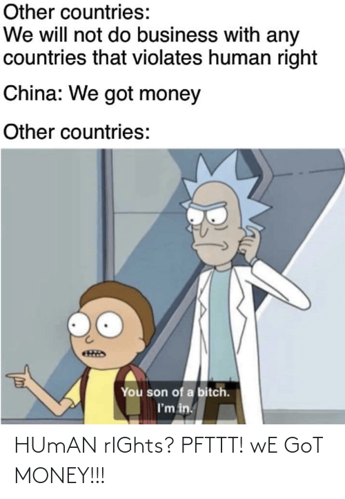 son of a bitch: Other countries:  We will not do business with any  countries that violates human right  China: We got money  Other countries:  You son of a bitch.  I'm in. HUmAN rIGhts? PFTTT! wE GoT MONEY!!!