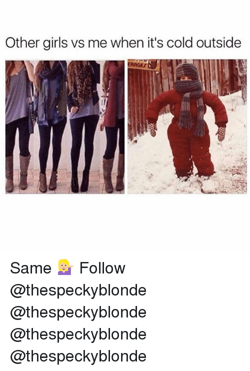Girls, Memes, and Cold: Other girls vs me when it's cold outside  RAGES Same 💁🏼 Follow @thespeckyblonde @thespeckyblonde @thespeckyblonde @thespeckyblonde