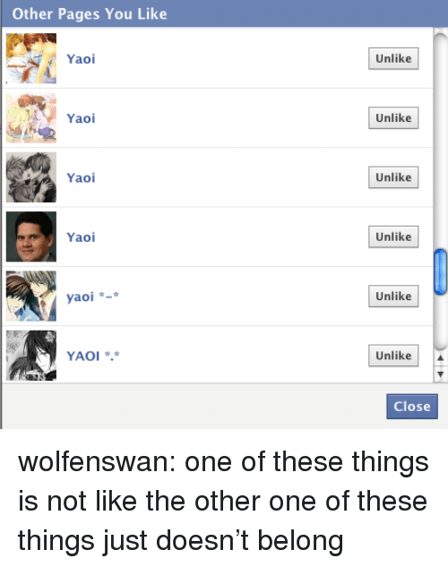 Target, Tumblr, and Blog: Other Pages You Like  Yaol  Unlike  Yao  Unlike  Yao  Unlike  Yaoi  Unlike  yaoi  Unlike  YAOI .  Unlike  Close wolfenswan:  one of these things is not like the other one of these things just doesn't belong
