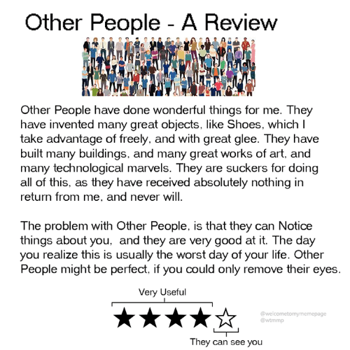 Glee: Other People - A Review  Other People have done wonderful things for me. They  have invented many great objects, like Shoes, which l  take advantage of freely, and with great glee. They have  built many buildings, and many great works of art, and  many technological marvels. They are suckers for doing  all of this, as they have received absolutely nothing in  return from me, and never will  The problem with Other People, is that they can Notice  things about you, and they are very good at it. The day  you realize this is usually the worst day of your life. Other  People might be perfect, if you could only remove their eyes.  Very Useful  @welcometomymemepage  @wtmmp  They can see you