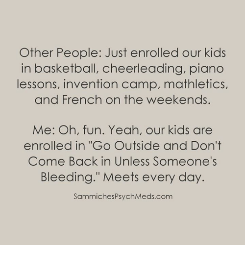 """Basketball, Memes, and Yeah: Other People: Just enrolled our kids  in basketball, cheerleading, piano  lessons, invention camp, mathletics,  and French on the weekends.  Me: Oh, fun. Yeah, our kids are  enrolled in """"Go Outside and Don't  Come Back in Unless Someone's  Bleeding."""" Meets every day.  SammichesPsychMeds.com"""
