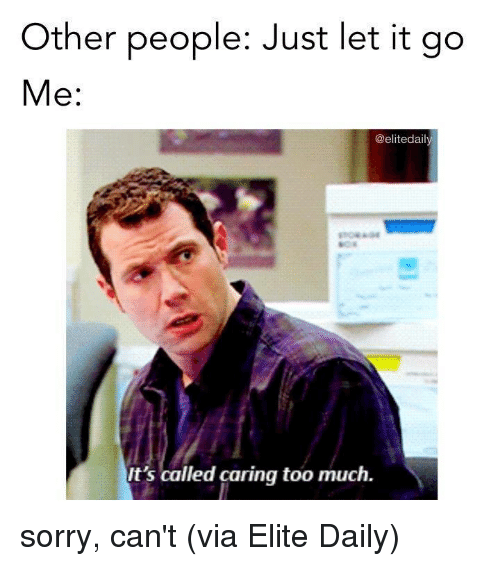 Sorry, Too Much, and Let It Go: Other people: Just let it go  Me:  @elitedaily  It's called caring too much. sorry, can't   (via Elite Daily)
