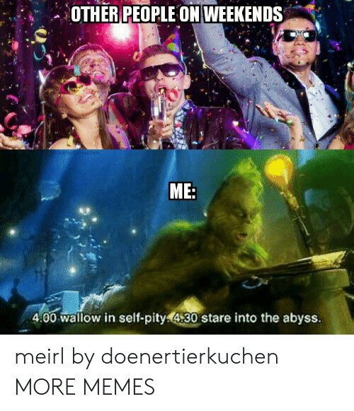 Weekends: OTHER PEOPLE ON WEEKENDS  doenertierkuchen  ME:  4.00 wallow in self-pity430 stare into the abyss. meirl by doenertierkuchen MORE MEMES