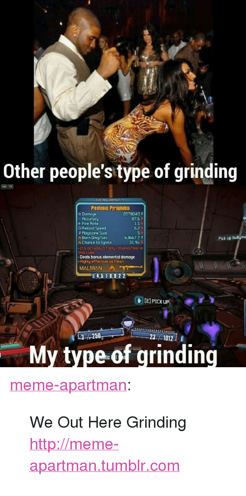 "Fire, Meme, and Tumblr: Other people's type of grinding  Plenteous Pyrophobia  r Damage  2078043  87.6 ↓  Accuracy  Fire Rote  Reload Speed  Mogazine Size  Burn Dmg/Sec  624  63667 7  Pick up bulliym  h Chance to Ignite  31.9x  It's actually a fairty rational fear in  his case  Deals bonus elemental damage  Highly effective us Flesh  MALIWAN  $4,5 10,922  E] PICK UP  3-1-250  23-/-1012  My type of grinding <p><a href=""http://meme-apartman.tumblr.com/post/150023143024/we-out-here-grinding"" class=""tumblr_blog"">meme-apartman</a>:</p>  <blockquote><p>We Out Here Grinding<br/><a href=""http://meme-apartman.tumblr.com""><span style=""color: #0000cd;""><a href=""http://meme-apartman.tumblr.com"">http://meme-apartman.tumblr.com</a></span></a></p></blockquote>"