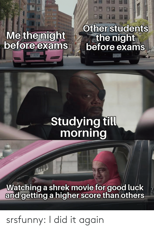 Shrek: Other students  the night  before exams  Me the night  before exams  IG152  SE3-NML7  Studying till  morning  Watching a shrek movie for good luck  and getting a higher score than others  Plass srsfunny:  I did it again