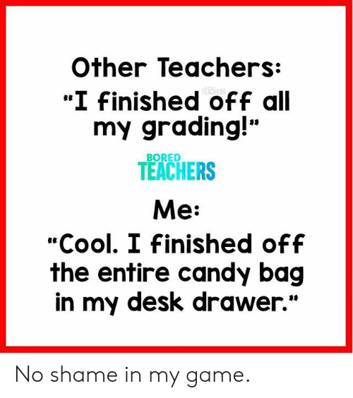 "Bored, Candy, and Cool: Other Teachers:  ""I Finished off all  my grading!""  TEACHERS  Me:  ""Cool. I Finished off  the entire candy bag  in my desk drawer.""  BORED No shame in my game."