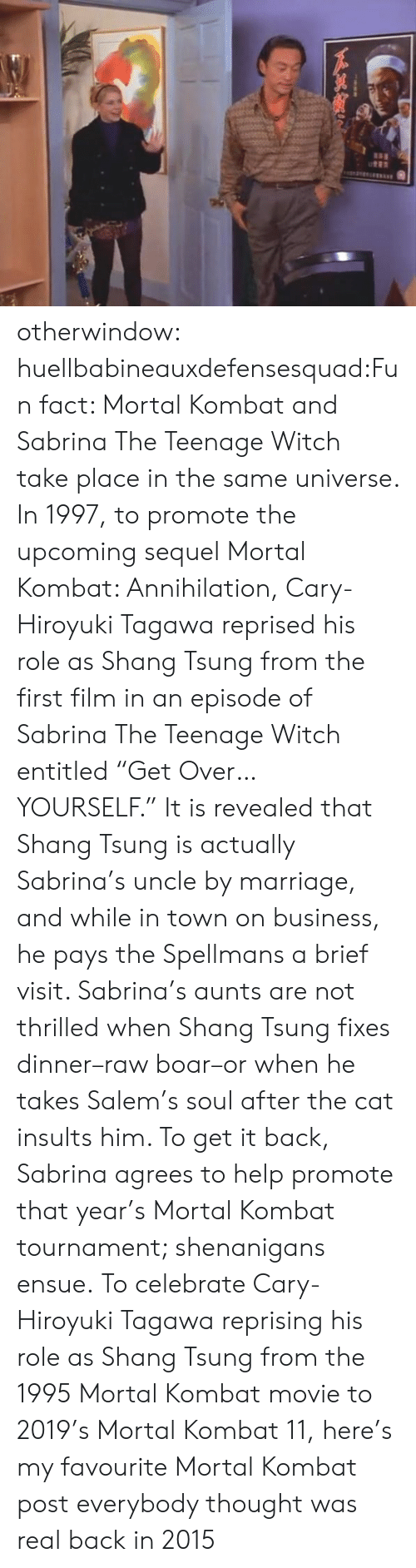 "Marriage, Mortal Kombat, and Sabrina, the Teenage Witch: otherwindow:  huellbabineauxdefensesquad:Fun fact: Mortal Kombat and Sabrina The Teenage Witch take place in the same universe. In 1997, to promote the upcoming sequel Mortal Kombat: Annihilation, Cary-Hiroyuki Tagawa reprised his role as Shang Tsung from the first film in an episode of Sabrina The Teenage Witch entitled ""Get Over… YOURSELF."" It is revealed that Shang Tsung is actually Sabrina's uncle by marriage, and while in town on business, he pays the Spellmans a brief visit. Sabrina's aunts are not thrilled when Shang Tsung fixes dinner–raw boar–or when he takes Salem's soul after the cat insults him. To get it back, Sabrina agrees to help promote that year's Mortal Kombat tournament; shenanigans ensue.   To celebrate Cary-Hiroyuki Tagawa reprising his role as Shang Tsung from the 1995 Mortal Kombat movie to 2019's Mortal Kombat 11, here's my favourite Mortal Kombat post everybody thought was real back in 2015"