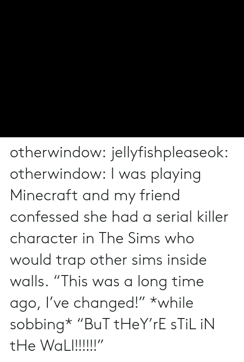 """a long time ago: otherwindow: jellyfishpleaseok:  otherwindow:    I was playing Minecraft and my friend confessed she had a serial killer character in The Sims who would trap other sims inside walls.    """"This was a long time ago, I've changed!"""" *while sobbing* """"BuT tHeY'rE sTiL iN tHe WaLl!!!!!!"""""""