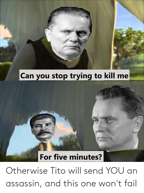 otherwise: Otherwise Tito will send YOU an assassin, and this one won't fail
