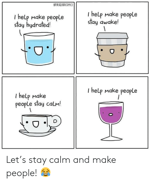 Stay Awake: OTHESQUARECOMICS  I help make people  stay hydrated!  I help make people  stay awake!  I help make people  I help make  people stay calM! Let's stay calm and make people! 😂