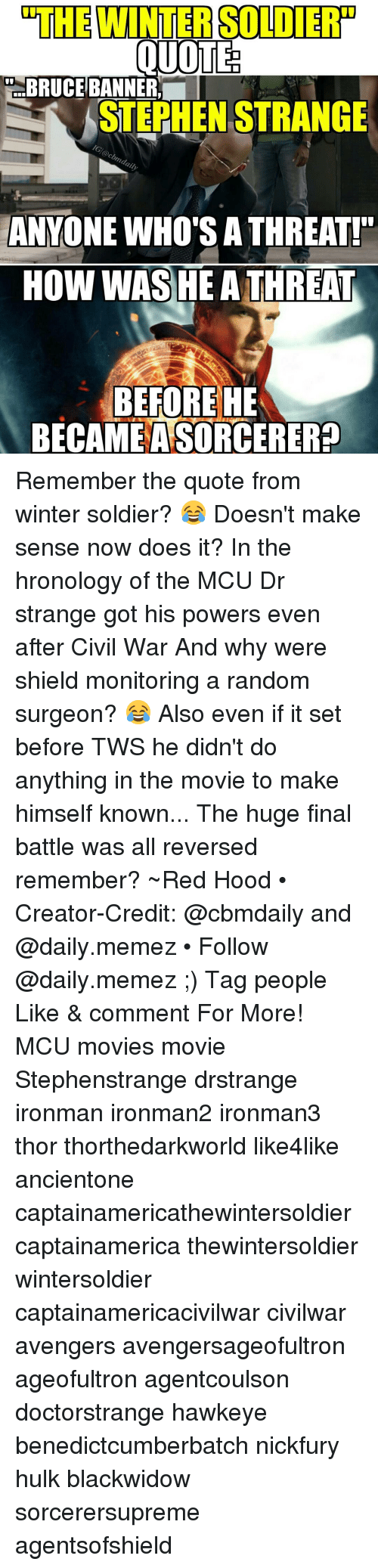 Memes, Soldiers, and Stephen: OTHEWINTERSOLDIERTP  OUDTE  BRUCE BANNER  STEPHEN STRANGE  ANYONE WHOOTSATHREAT!  HOW WAS HE A THREAT  BEFORE HE  BECAME  ASORCERER? Remember the quote from winter soldier? 😂 Doesn't make sense now does it? In the hronology of the MCU Dr strange got his powers even after Civil War And why were shield monitoring a random surgeon? 😂 Also even if it set before TWS he didn't do anything in the movie to make himself known... The huge final battle was all reversed remember? ~Red Hood • Creator-Credit: @cbmdaily and @daily.memez • Follow @daily.memez ;) Tag people Like & comment For More! MCU movies movie Stephenstrange drstrange ironman ironman2 ironman3 thor thorthedarkworld like4like ancientone captainamericathewintersoldier captainamerica thewintersoldier wintersoldier captainamericacivilwar civilwar avengers avengersageofultron ageofultron agentcoulson doctorstrange hawkeye benedictcumberbatch nickfury hulk blackwidow sorcerersupreme agentsofshield
