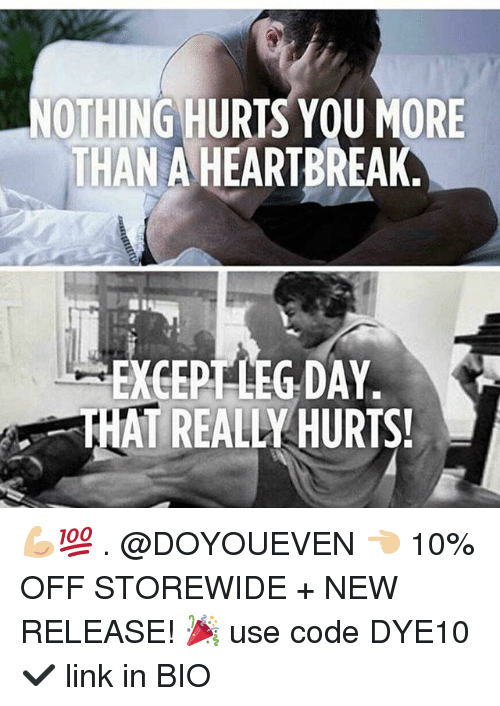 New Release: OTHING HURTS YOU MORE  THAN A HEARTBREAK  EXGERTLEG DAY  THAT REALLY HURTS! 💪🏼💯 . @DOYOUEVEN 👈🏼 10% OFF STOREWIDE + NEW RELEASE! 🎉 use code DYE10 ✔️ link in BIO