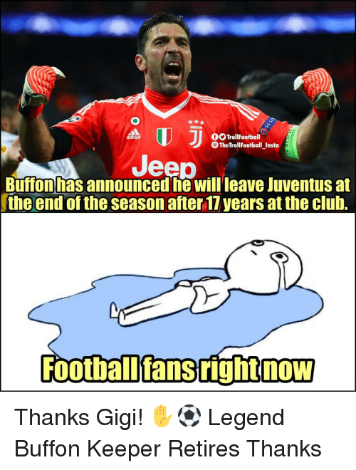 buffon: OTrollFootball  The TrollFootball Insta  Jeep  Buffon has announced he Willleave Juventus at  the end of the season after 17 years at the club.  Football'fans right now Thanks Gigi! ✋⚽️ Legend Buffon Keeper Retires Thanks