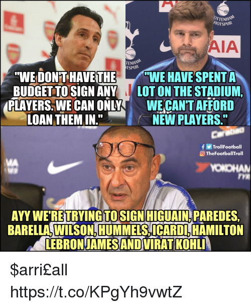 """aia: OTTENH  HOTSPUR  AIA  ENHAN  TSPURi  """"WE DON'T HAVE THEWE HAVE SPENT A  BUDGET TOSIGN ANY LOT ON THE STADIUM,  PLAYERS. WE CAN ONLYWE CAN'T AFFORD  LOAN THEM IN.  NEW PLAYERS  Carabao  TrollFootball  TheFootballTroll  MA  OKO  TYE  AYY WE RETRYINGTOSIGN HIGUAIN PAREDES  BARELLA, WILSON, HUMMELS, ICARDL, HAMILTON  LEBRON-JAMES AND VIRAT KOHL $arri£all https://t.co/KPgYh9vwtZ"""
