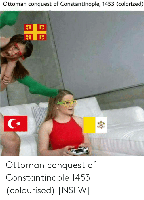 conquest: Ottoman conquest of Constantinople, 1453 (colorized) Ottoman conquest of Constantinople 1453 (colourised) [NSFW]