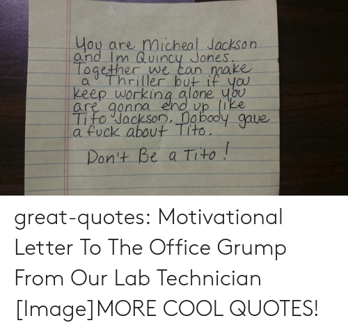 micheal jackson: ou are micheal Jackson  and Im Quincy Jones  ogether we  ean make  keep working alone ubu  are qonna eno vp ike  Tito Jackson, a bodly gave  a fuck about Tito  on't Be a tito great-quotes:  Motivational Letter To The Office Grump From Our Lab Technician [Image]MORE COOL QUOTES!